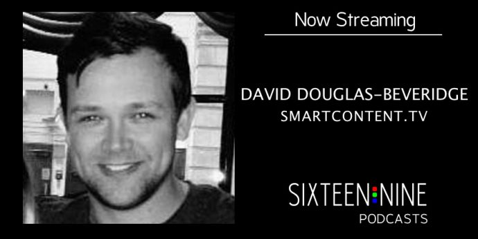 Sixteen:Nine Podcasts: David Douglas-Beveridge, SmartContent.TV