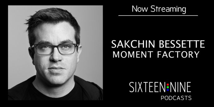 Sixteen:Nine Podcasts: Sakchin Bessette On How Moment Factory Grew Into One Of World's Top Multimedia Agencies